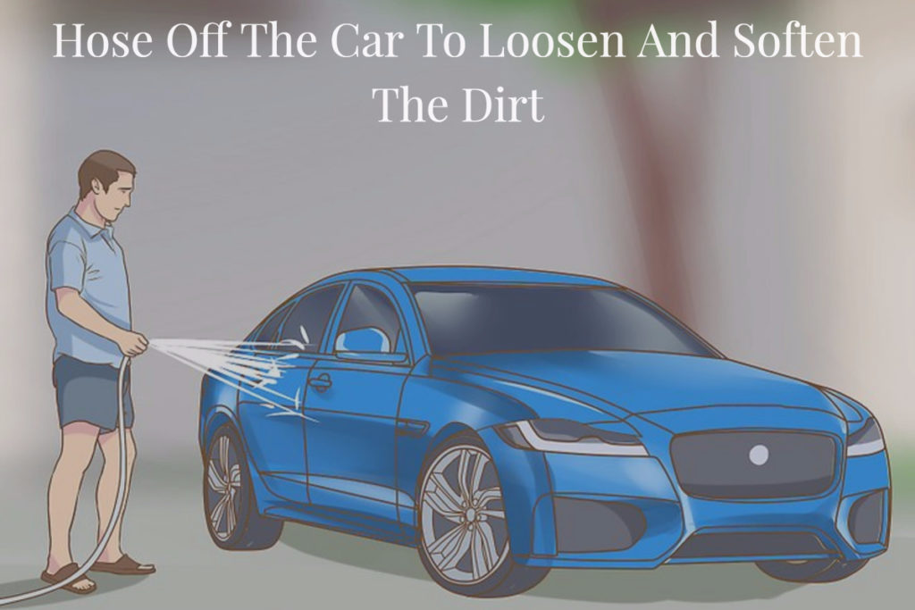 Hose Off The Car To Loosen And Soften The Dirt